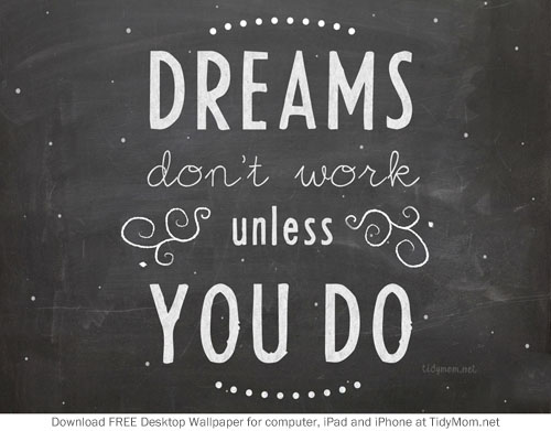 DREAMS don't work unless YOU DO.  Free  Background Wallpaper for your desktop, iphone or ipad.  Download at TidyMom.net